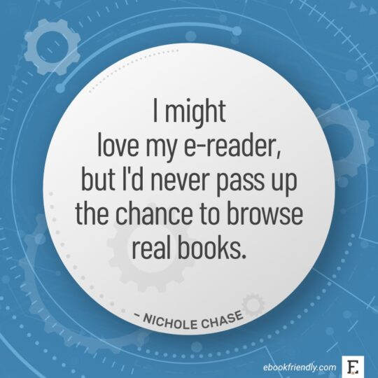 I might love my e-reader, but I'd never pass up the chance to browse real books. - Nichole Chase