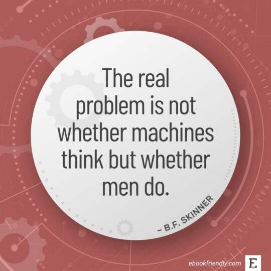 The real problem is not whether machines think but whether men do. - B.F. Skinner