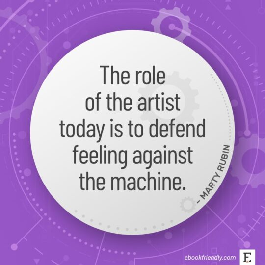 The role of the artist today is to defend feeling against the machine. - Marty Rubin